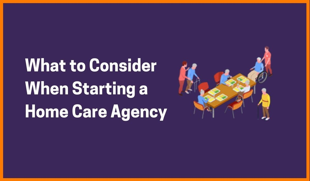 What to Consider when Starting a Home Care Agency