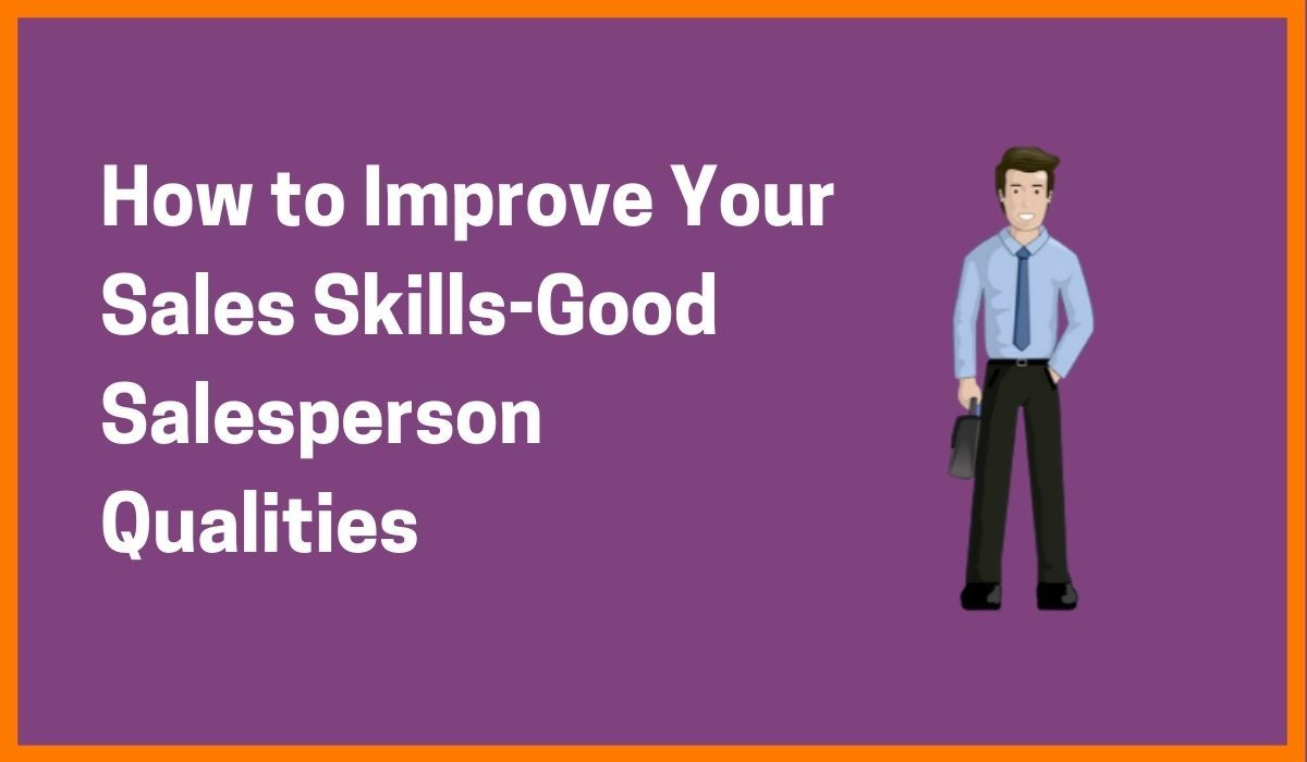 How to Improve Your Sales Skills-Good Salesperson Qualities
