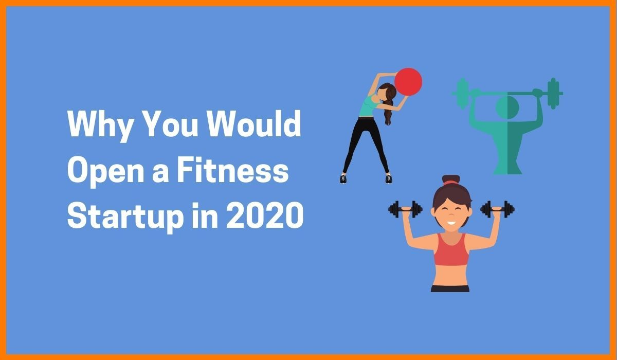 12 Reasons Why You Would Open a Fitness Startup in 2020