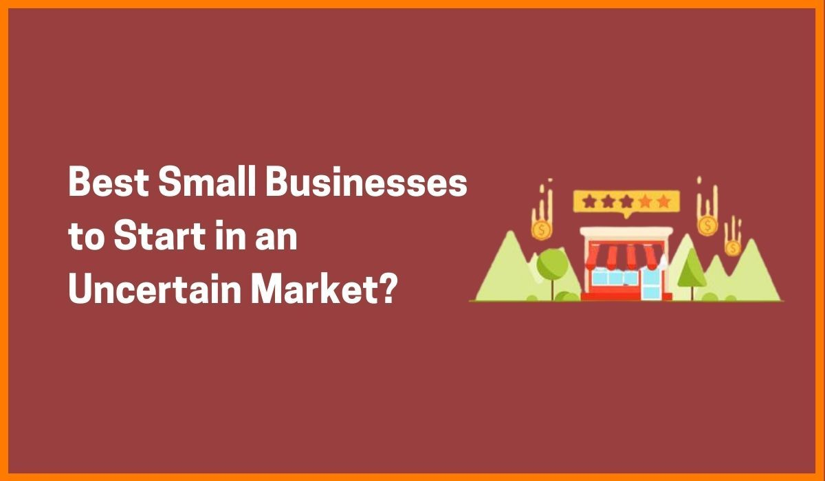 What are the Best Small Businesses to Start in an Uncertain Market?