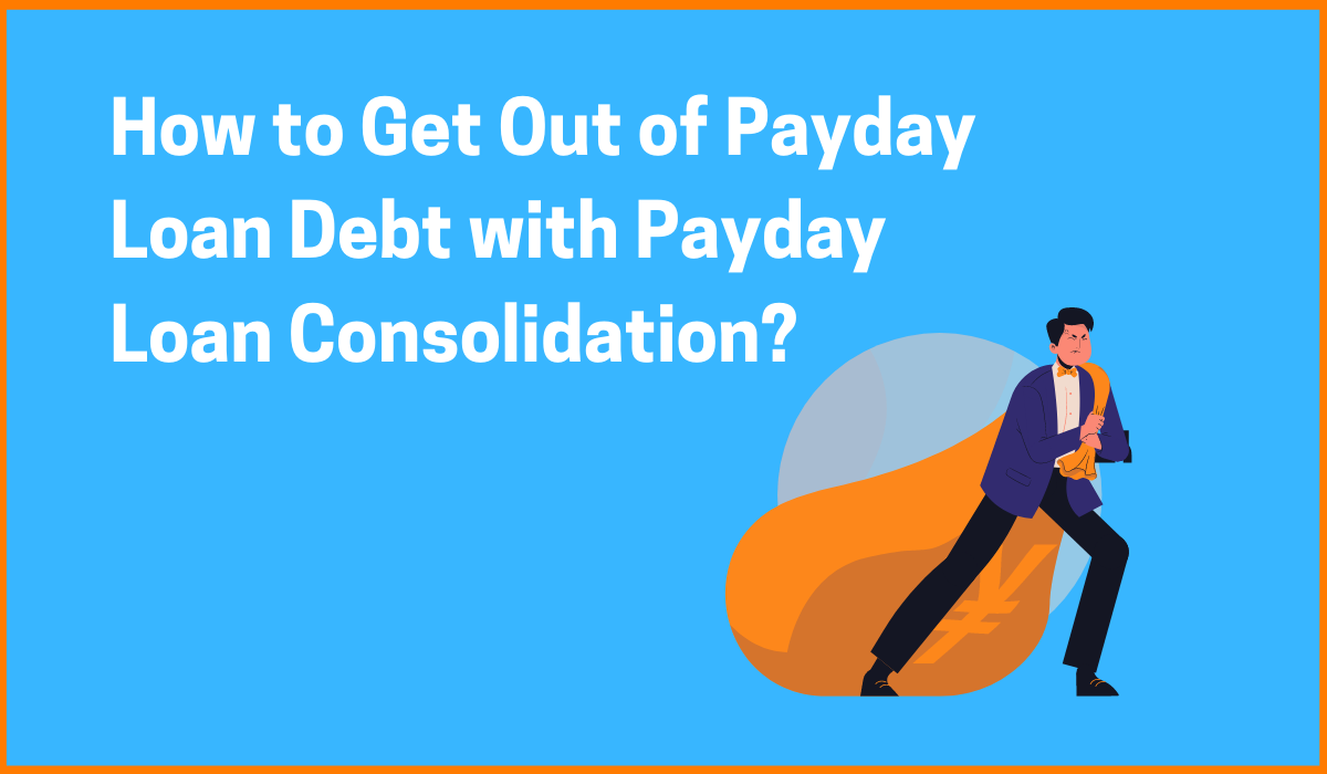 How to Get Out of Payday Loan Debt with Payday Loan Consolidation?