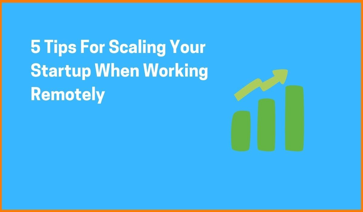 5 Tips For Scaling Your Startup When Working Remotely