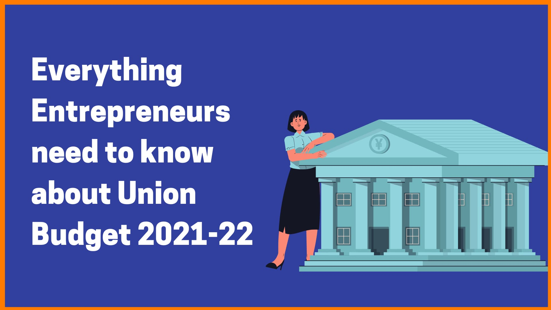 Everything Entrepreneurs need to know about Union Budget 2021-22