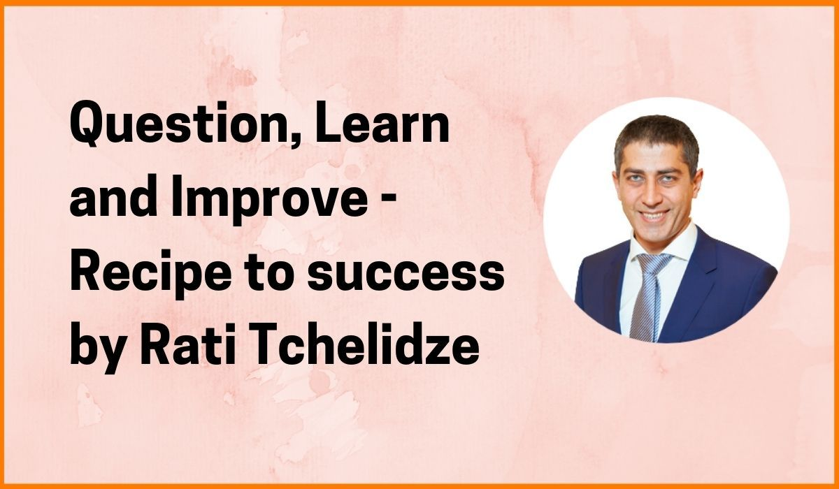 Question, Learn and Improve - Recipe to success by Rati Tchelidze