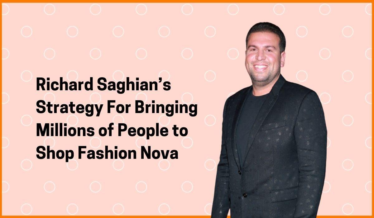 Richard Saghian's Strategy For Bringing Millions of People to Shop Fashion Nova