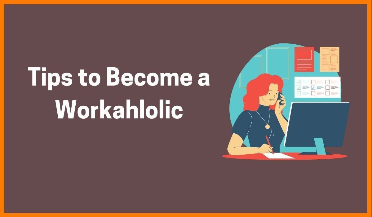 6 Effective Tips to Become a Workaholic