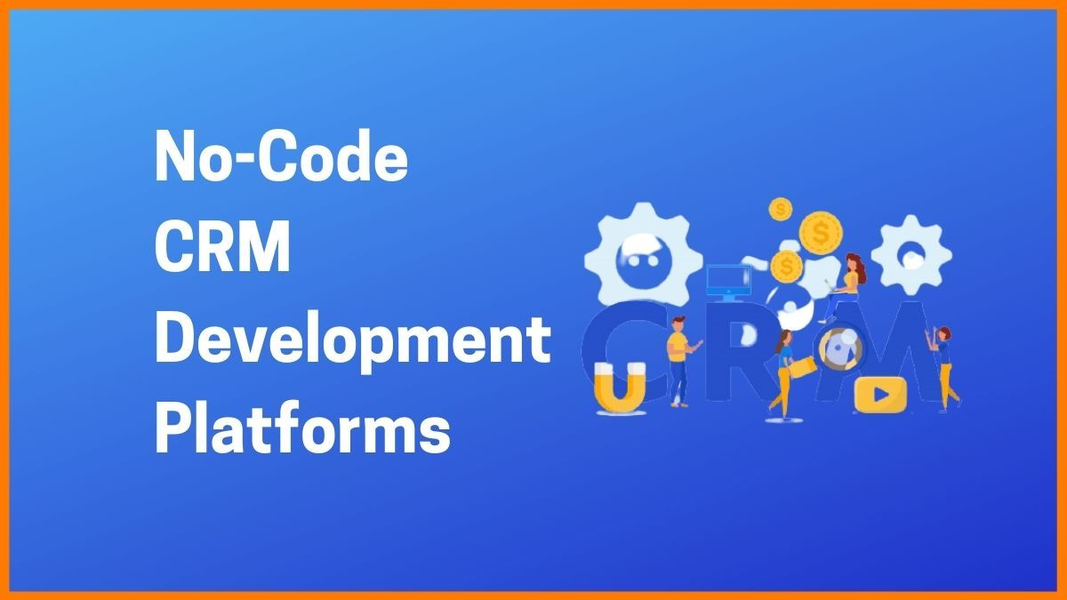 No-Code Development Platforms for CRM and Customer Support
