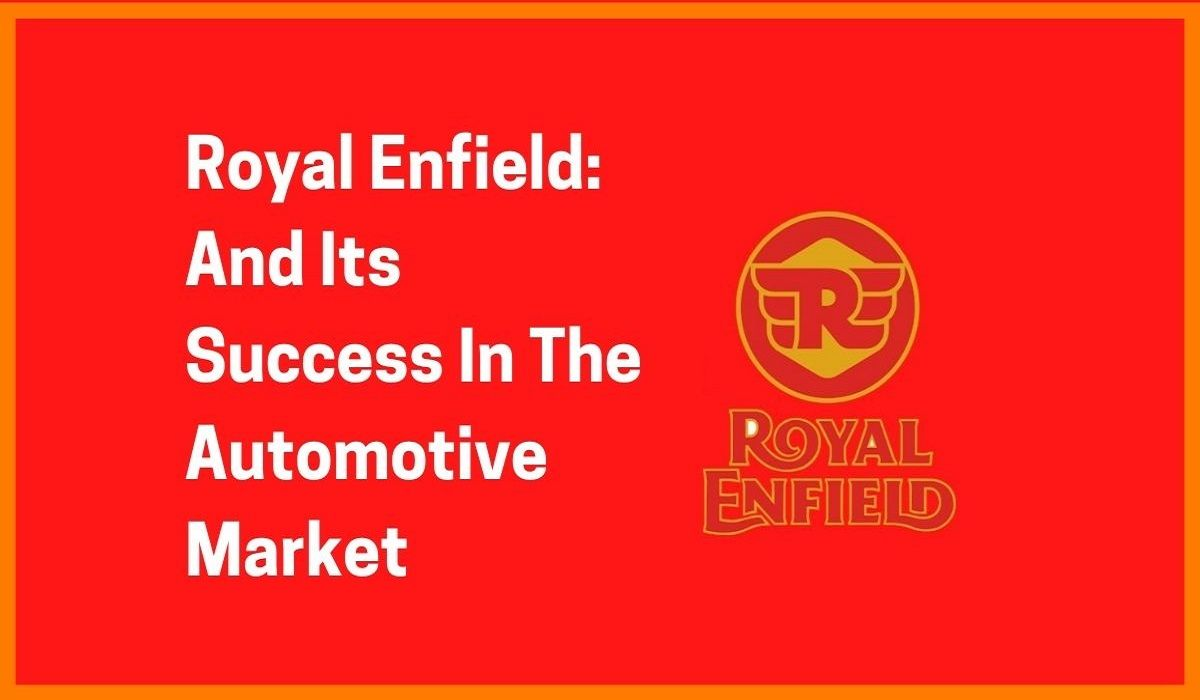 Royal Enfield: And Its Success In The Automotive Market