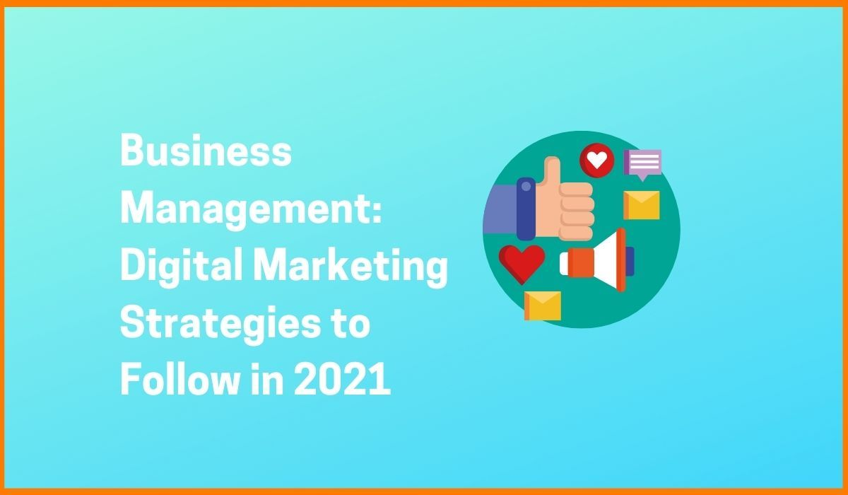 Business Management: Digital Marketing Strategies to Follow in 2021