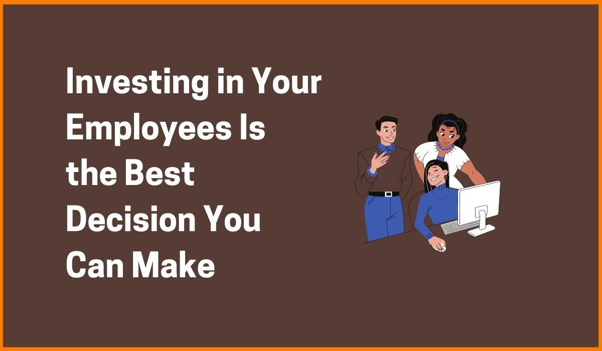 Investing in Your Employees Is the Best Decision You Can Make