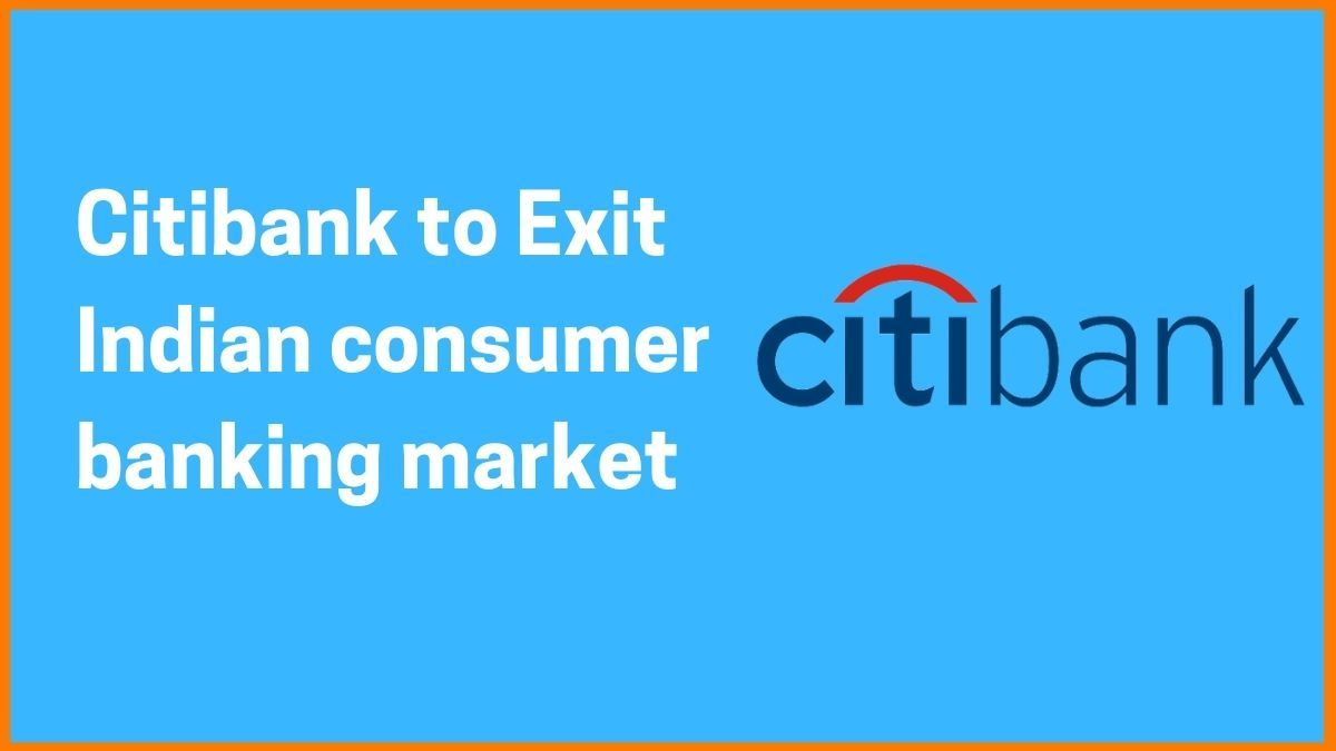 Why is Citibank leaving Indian Consumer Banking market