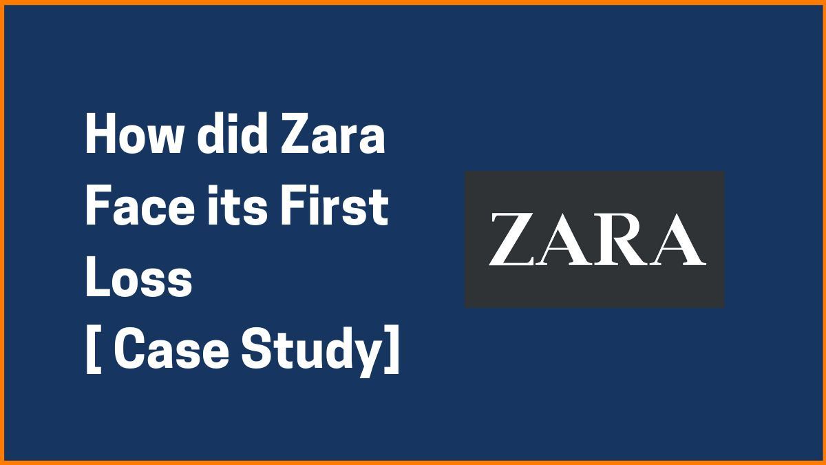 How did Zara Face its First Loss [ Case Study]