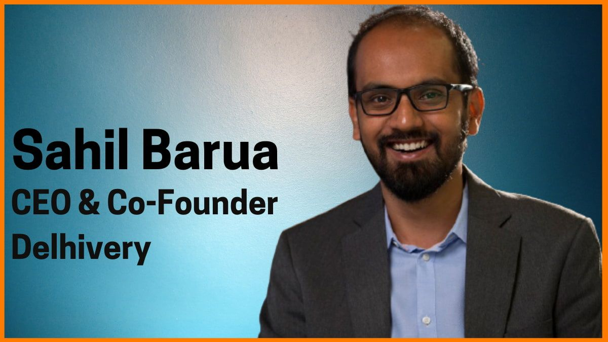 Sahil Barua: CEO & Co-founder of Delhivery