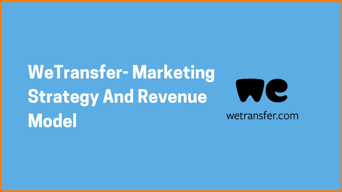 WeTransfer- Marketing Strategy And Revenue Model