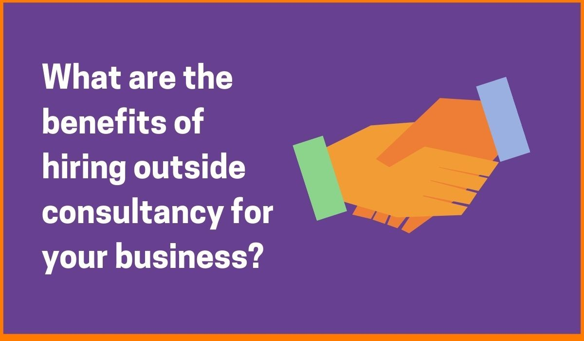 What are the benefits of hiring outside consultancy for your business?