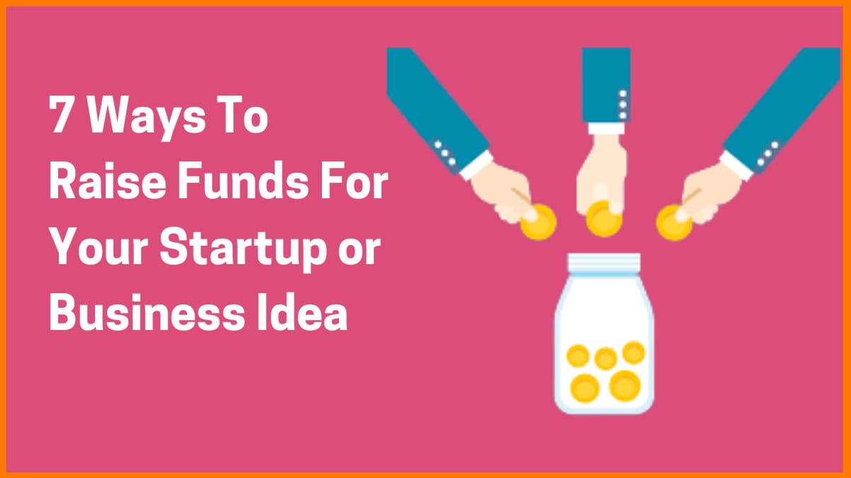 7 Ways To Raise Funds For Your Startup or Business Idea
