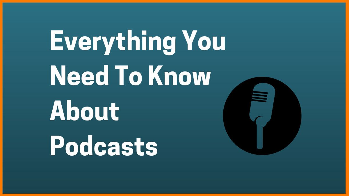Everything You Need To Know About Podcasts