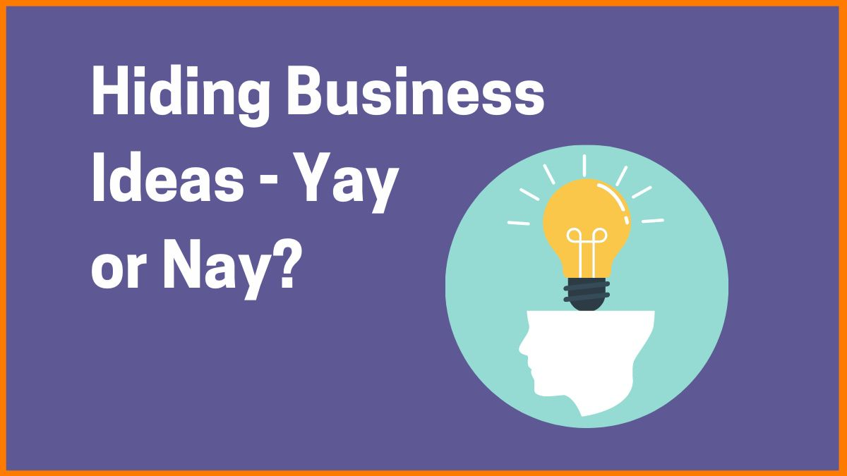Hiding Business Ideas - Yay or Nay?