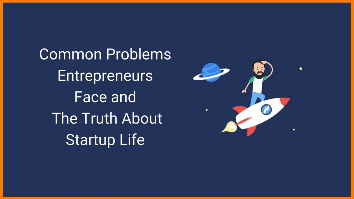 Common Problems Entrepreneurs Face and The Truth About Startup Life