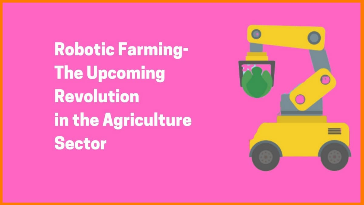 Robotic Farming-The Upcoming Revolution In The Agriculture Sector